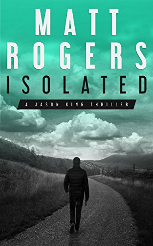 Isolated: A Jason King Thriller (Jason King Series Book 1) by [Rogers, Matt]