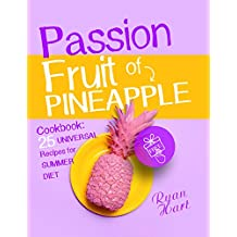 Passion fruit of pineapple. Cookbook: 25 universal recipes for summer diet.