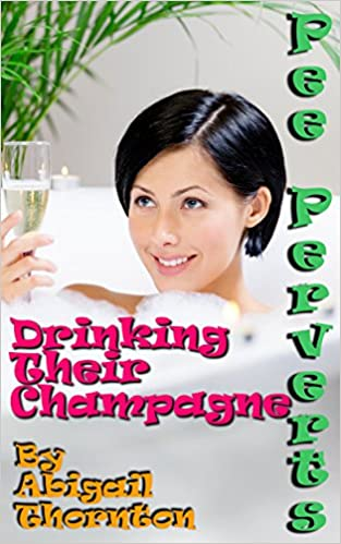 Pee Perverts: Drinking Their Champagne (Pee Perverts: Drinking Champagne Book 5)
