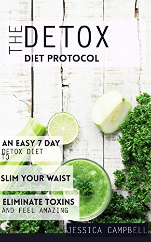 The Detox Diet Protocol: An Easy 7 Day Detox Diet to Slim Your Waist,  Eliminate Toxins and Feel Amazing (Healthy Body, Healthy Mind)