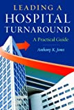 Leading a Hospital Turnaround a Practical Guide, Jones, Anthony K., 1567935915