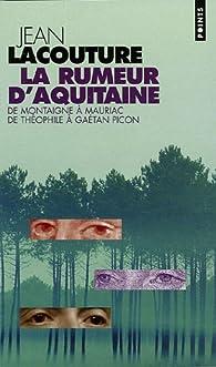 La rumeur d'Aquitaine, de Montaigne à Mauriac, de Théophile à Gaétan Picon par Jean Lacouture