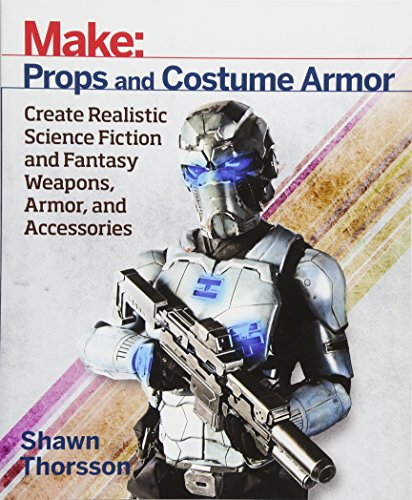 Make: Props and Costume Armor: Create Realistic Science Fiction & Fantasy Weapons, Armor, and Accessories ()