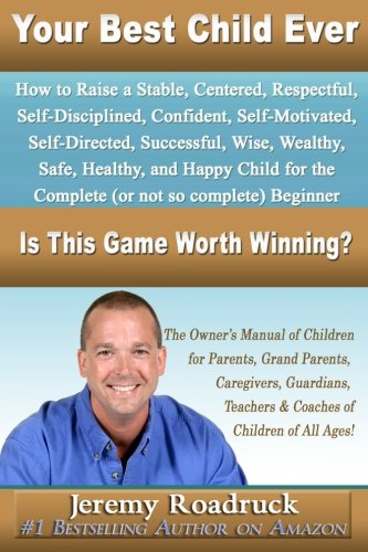 Your Best Child Ever: Is This Game Worth Winning? How to Raise a Stable Centered Respectful Self–Disciplined Confident S