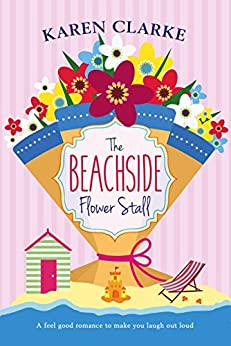 The Beachside Flower Stall: A feel good romance to make you laugh out loud by [Clarke, Karen]