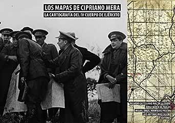 LOS MAPAS DE CIPRIANO MERA. LA CARTOGRAFÍA DEL IV CUERPO DE EJÉRCITO eBook: CASTELLANO RUIZ DE LA TORRE, RICARDO , MORÍN DE PABLOS, JORGE , RODRÍGUEZ PASCUA, MIGUEL ÁNGEL , RUIZ CASERO,