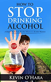 How To Stop Drinking Alcohol: A Simple Path From Alcohol Misery to Alcohol Mastery by [O'Hara, Kevin]