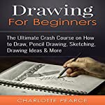Drawing for Beginners: The Ultimate Crash Course on How to Draw, Pencil Drawing, Sketching, Drawing Ideas, & More | Charlotte Pearce