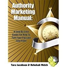 Authority Marketing Manual: A Step By Step Guide For How To Turn Your Passion Into Profit