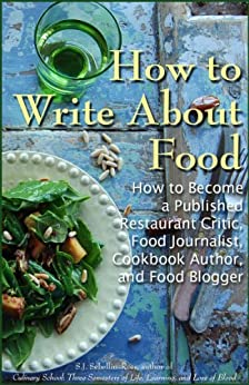 How to Write about Food: How to Become a Published Restaurant Critic, Food Journalist, Cookbook Author, and Food Blogger by [Sebellin-Ross, S.J.]