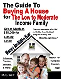 The Guide To Buying A House for the Low To Moderate Income Family!: Up to $25,000 Available in Down Payment Assistance to pay for closing and down payment costs!
