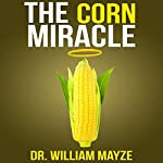 The Corn Miracle: Surprising Secrets About the World's Healthiest Superfood | Dr. William Mayze