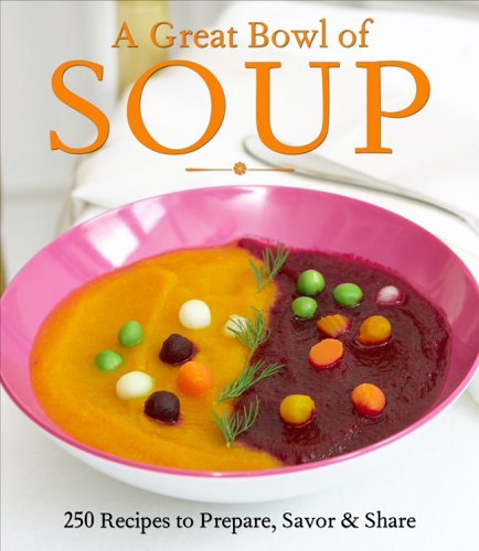 A Great Bowl of Soup: 250 Recipes to Prepare, Savor & Share