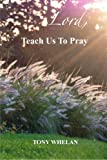 Lord, Teach Us to Pray, Tony Whelan, 1475092288