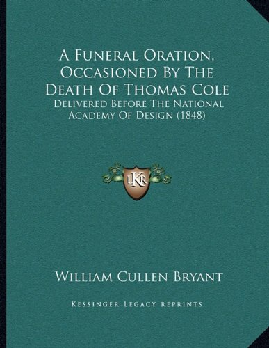 Download A Funeral Oration, Occasioned By The Death Of Thomas Cole: Delivered Before The National Academy Of Design (1848) PDF