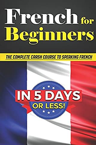 French for Beginners: The COMPLETE Crash Course to Speaking French in 5 DAYS OR LESS! (French Complete Course)