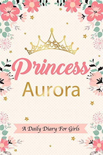 Princess Aurora A Daily Diary For Girls: Personalized Writing Journal / Notebook for Girls Princess Crown Name Gift