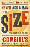 Never Ask a Man the Size of His Spread: A Cowgirl's Guide to Life, Gladiola Montana, 1423607058