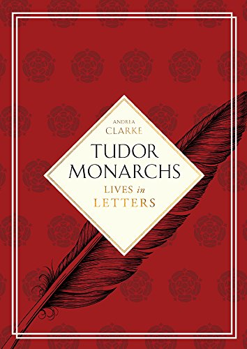 Tudor Monarchs: Lives in Letters