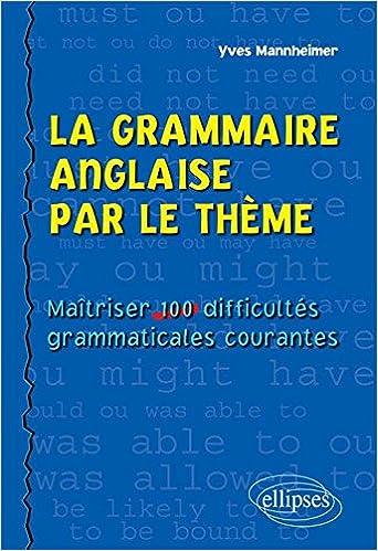 Livres La Grammaire Anglaise par le Thème. Maîtriser 100 Difficultés Grammaticales Courantes pdf ebook