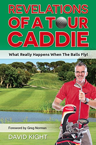 Revelations of a Tour Caddie: What Really Happens When The Balls Fly! por David Kight