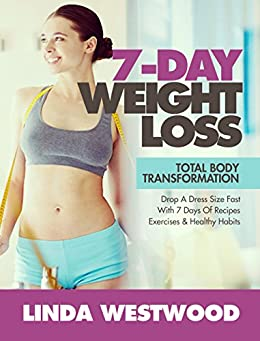 7-Day Weight Loss (2nd Edition): Total Body Transformation - Drop A Dress Size Fast With 7 Days of Recipes, Exercises & Healthy Habits!