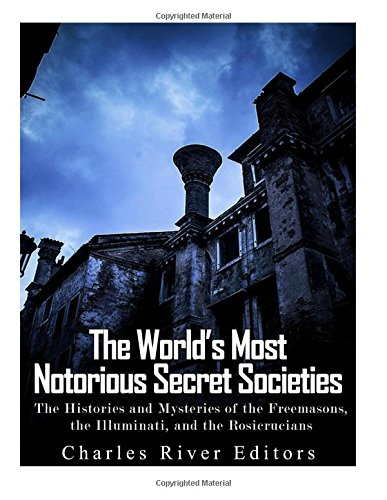 The World's Most Notorious Secret Societies: The Histories and Mysteries of the Freemasons, the Illuminati, and the Rosicrucians pdf