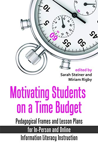 Motivating Students on a Time Budget: Pedagogical Frames and Lesson Plans for In-Person and Online Information Literacy ()