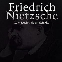 Friedrich Nietzsche: La ejecución de un deicidio [Friedrich Nietzsche: The Execution of a Deicide]
