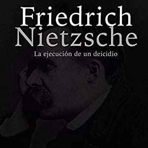 Friedrich Nietzsche: La ejecución de un deicidio [Friedrich Nietzsche: The Execution of a Deicide] Audiobook