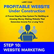Profitable Website Under Construction - Step 10: Website Marketing: A Proven Step-by-Step System for Building an Amazing Money Making Website That Generates Income for a Long Term | Larry Chak