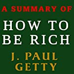 A Summary of How to Be Rich by J. Paul Getty | J. Paul Getty