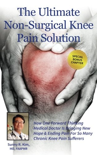 The Ultimate Non-Surgical Knee Pain Solution: How One Forward-Thinking Medical Doctor Is Bringing New Hope & Ending Pain For So Many Chronic Knee Pain - Solutions Non Surgical