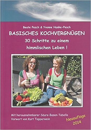 Basisches Kochvergnügen: 30 Schritte zu einem himmlischen Leben ...