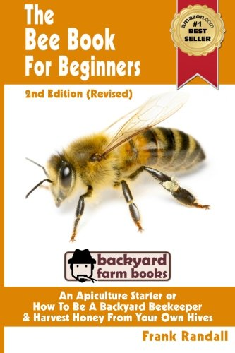 The Bee Book For Beginners 2nd Edition (Revised) An Apiculture Starter or How To Be A Backyard Beekeeper And Harvest Honey From Your Own Bee Hives (Backyard Farm Books) (Volume - How To Save Honey Bees The