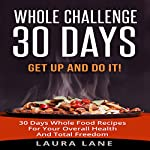 Whole Challenge 30 Days: Get Up and Do It! 30 Days Whole Food Recipes for Your Overall Health and Total Freedom | Laura Lane