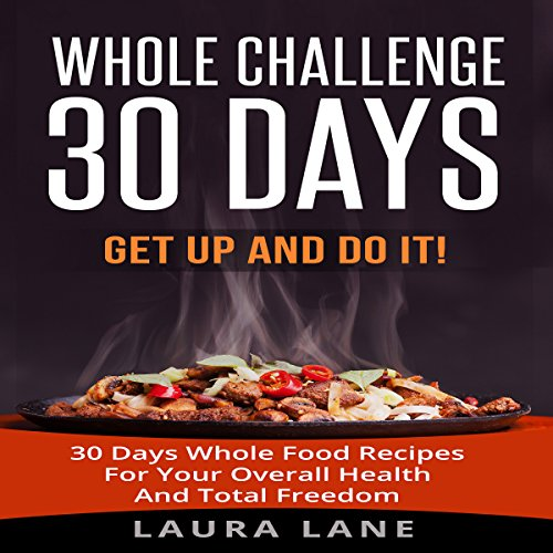 Whole Challenge 30 Days: Get Up and Do It! 30 Days Whole Food Recipes for Your Overall Health and Total Freedom by Laura Lane