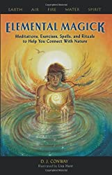 Elemental Magick: Meditations, Excercises, Spells, and Rituals to Help You Connect with Nature: Meditations, Exercises, Spells, and Rituals to Help You Connect with Nature