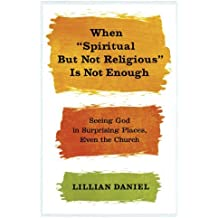 When Spiritual but Not Religious Is Not Enough: Seeing God in Surprising Places, Even the Church by Lillian Daniel (2014-01-14)