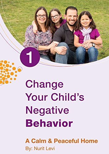 Change Your Child`s Negative Behavior: A Calm & Peaceful Home (Parenting Relationships Book 1)