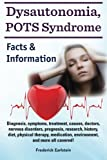 Dysautonomia, POTS Syndrome: Diagnosis, symptoms, treatment, causes, doctors, nervous disorders, prognosis, research, history, diet, physical therapy, medication, environment, and more all covered! Facts & Information.