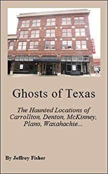 Ghosts of Texas: The Haunted Locations of Carrollton, Denton, McKinney, Plano, Waxahachie and Weatherford by [Fisher, Jeffrey]
