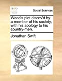 Wood's Plot Discov'D by a Member of His Society; with His Apology to His Country-Men, Jonathan Swift, 1170140335