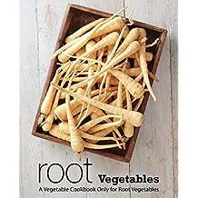 Root Vegetables: A Vegetable Cookbook Only for Root Vegetables
