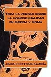 Toda la Verdad Sobre la Homosexualidad en Grecia y Roma, Joaquín Esteban García, 149424103X