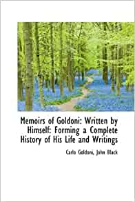 Memoirs of Goldoni: Written by Himself: Forming a Complete History of