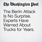 The Berlin Attack Is No Surprise. Experts Have Warned About Trucks for Years. | Rick Noack