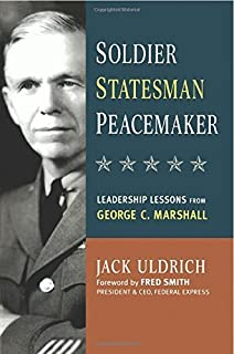 Soldier Statesman Peacemaker Leadership Lessons From George C Marshall By Jack Uldrich