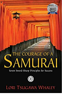 The Courage of a Samurai: Seven Sword-Sharp Principles for Success by [Tsugawa Whaley, Lori]