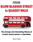 From Blow Bladder Street to Quaggy Walk - The strange and interesting history of London street names: a miscellany